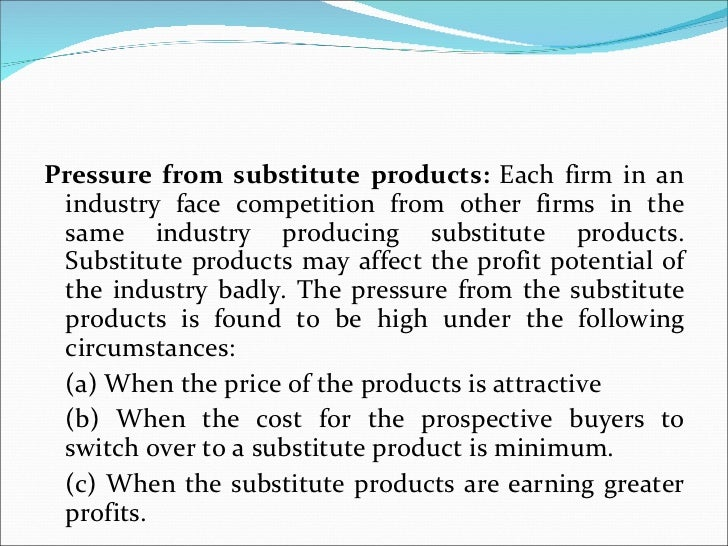 <ul><li>Pressure from substitute products:  Each firm in an industry face competition from other firms in the same industr...