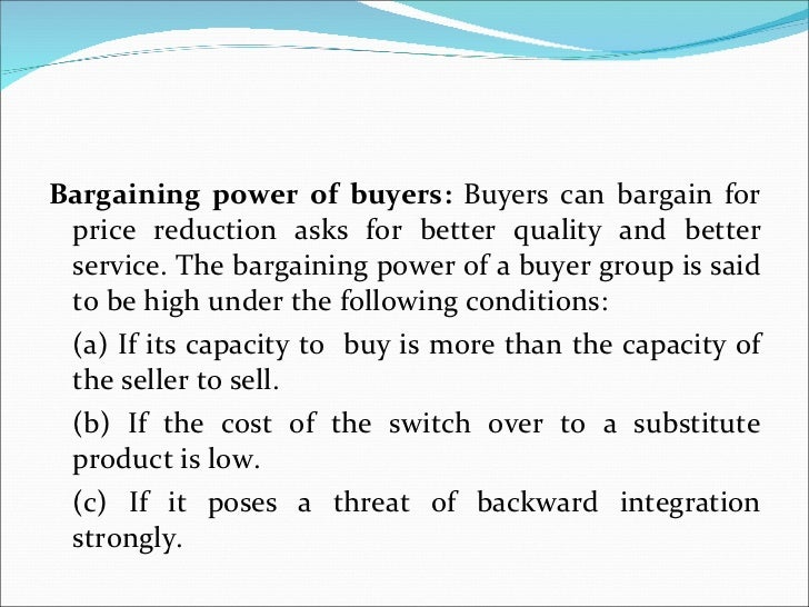 <ul><li>Bargaining power of buyers:  Buyers can bargain for price reduction asks for better quality and better service. Th...