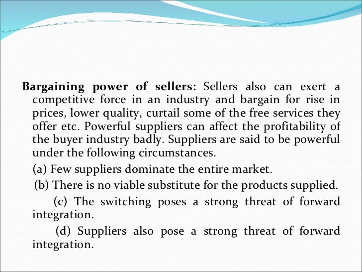 <ul><li>Bargaining power of sellers:  Sellers also can exert a competitive force in an industry and bargain for rise in pr...