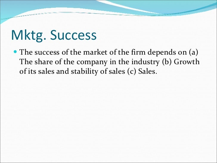 Mktg. Success <ul><li>The success of the market of the firm depends on (a) The share of the company in the industry (b) Gr...