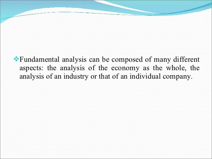 <ul><li>Fundamental analysis can be composed of many different aspects: the analysis of the economy as the whole, the anal...