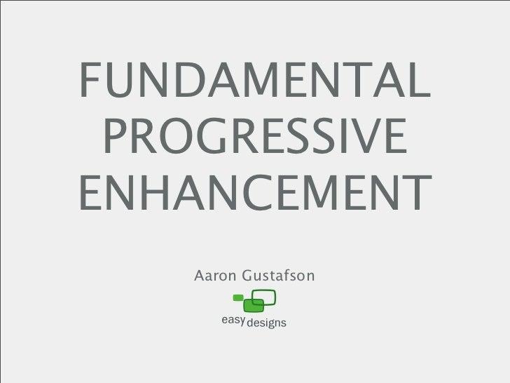 FUNDAMENTAL  PROGRESSIVE ENHANCEMENT    Aaron Gustafson