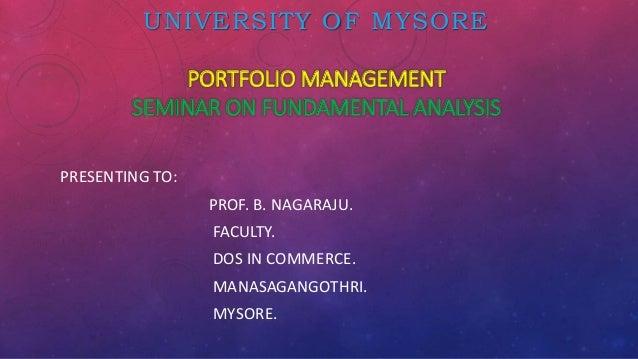 UNIVERSITY OF MYSORE PORTFOLIO MANAGEMENT SEMINAR ON FUNDAMENTAL ANALYSIS PRESENTING TO: PROF. B. NAGARAJU. FACULTY. DOS I...