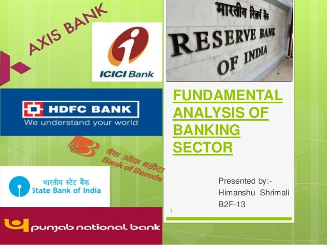 FUNDAMENTAL ANALYSIS OF BANKING SECTOR Presented by:- Himanshu Shrimali B2F-13 1