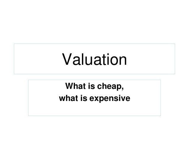 Valuation What is cheap, what is expensive