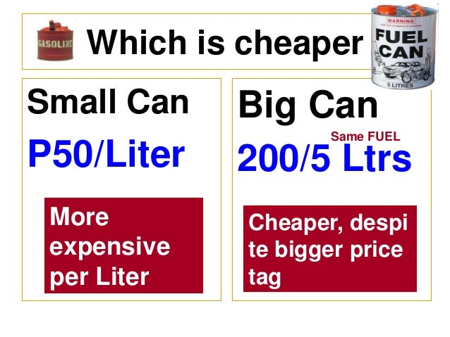 Which is cheaper Small Can  P50/Liter  Big Can 200/5 Ltrs  More expensive per Liter  Cheaper, despi te bigger price tag  S...