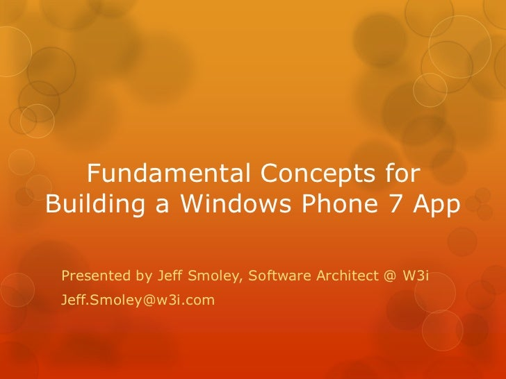 Fundamental Concepts forBuilding a Windows Phone 7 App Presented by Jeff Smoley, Software Architect @ W3i Jeff.Smoley@w3i....