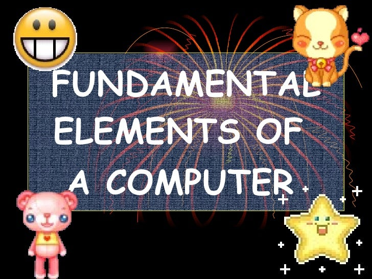 FUNDAMENTAL ELEMENTS OF  A COMPUTER
