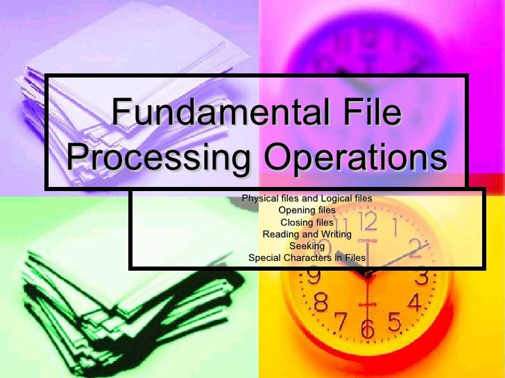 Fundamental File Processing Operations Physical files and Logical files Opening files Closing files Reading and Writing Se...