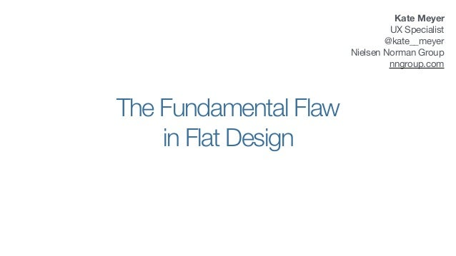 The Fundamental Flaw in Flat Design Kate Meyer UX Specialist  @kate__meyer  Nielsen Norman Group  nngroup.com