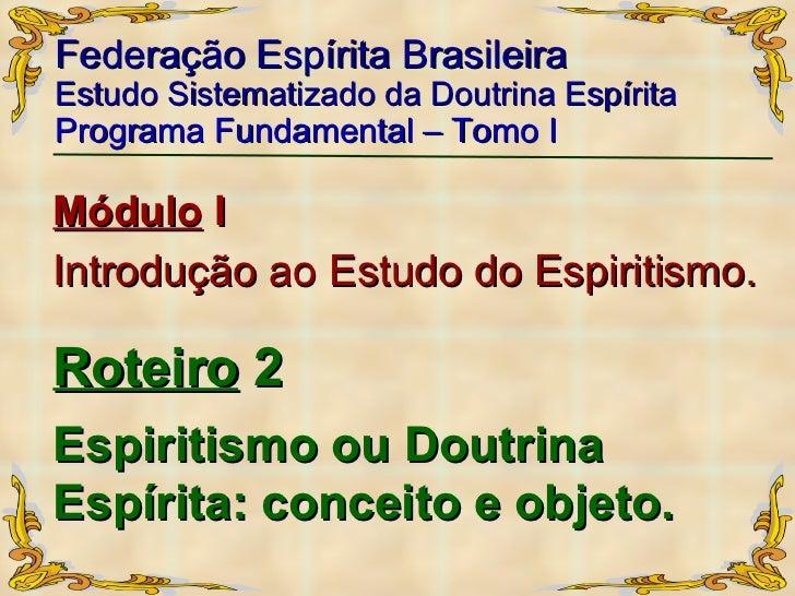 Espiritismo ou Doutrina Espírita: conceito e objeto.   Federação Espírita Brasileira Estudo Sistematizado da Doutrina Espí...