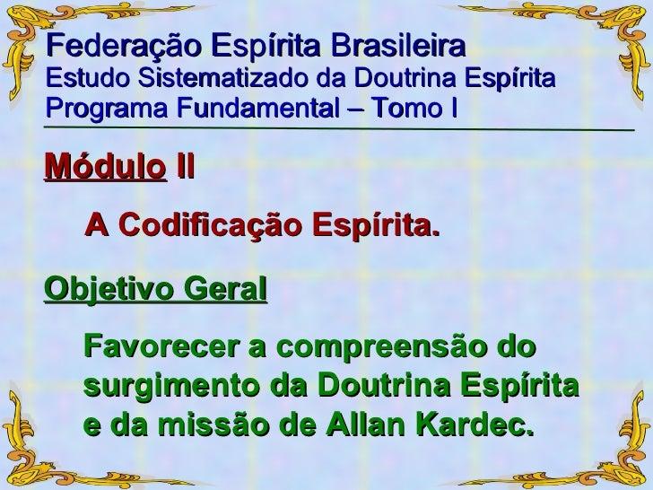 Federação Espírita Brasileira Estudo Sistematizado da Doutrina Espírita   Programa Fundamental – Tomo I Módulo  II A Codif...