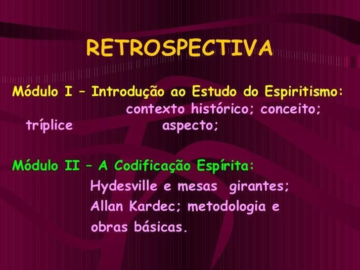 RETROSPECTIVA <ul><li>Módulo I   – Introdução ao Estudo do Espiritismo:    contexto histórico; conceito; tríplice   aspect...