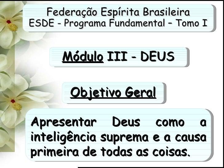 Federação Espírita Brasileira ESDE - Programa Fundamental – Tomo I Módulo  III - DEUS Apresentar Deus como a inteligência ...