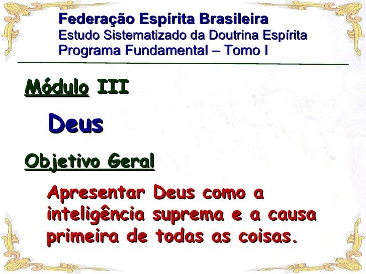 Federação Espírita Brasileira Estudo Sistematizado da Doutrina Espírita   Programa Fundamental – Tomo I Módulo  III Deus A...