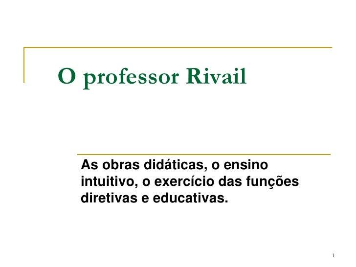 O professor Rivail<br />As obras didáticas, o ensino intuitivo, o exercício das funções diretivas e educativas.<br />1<br />