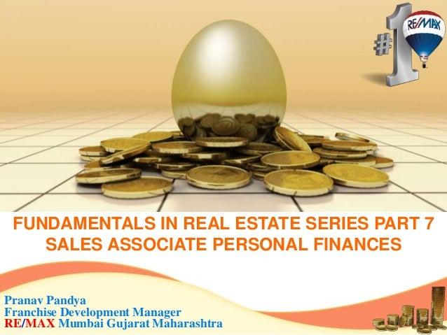 FUNDAMENTALS IN REAL ESTATE SERIES PART 7 SALES ASSOCIATE PERSONAL FINANCES Pranav Pandya Franchise Development Manager RE...