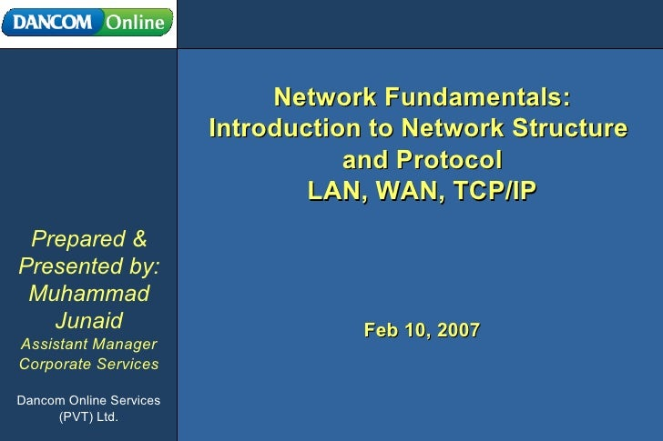 Network Fundamentals: Introduction to Network Structure  and Protocol LAN, WAN, TCP/IP Prepared & Presented by: Muhammad J...