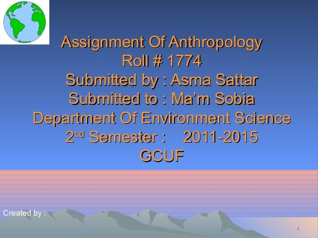 Assignment Of Anthropology Roll # 1774 Submitted by : Asma Sattar Submitted to : Ma'm Sobia Department Of Environment Scie...