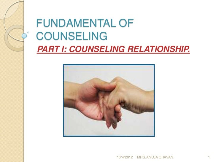FUNDAMENTAL OFCOUNSELINGPART I: COUNSELING RELATIONSHIP.                10/4/2012   MRS.ANUJA CHAVAN.   1