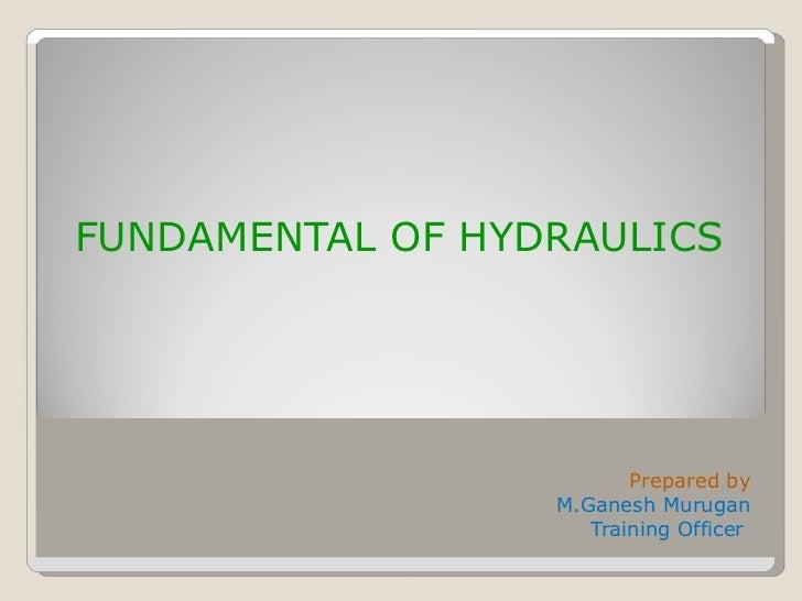FUNDAMENTAL OF HYDRAULICS <ul><li>Prepared by </li></ul><ul><li>M.Ganesh Murugan </li></ul><ul><li>Training Officer  </li>...