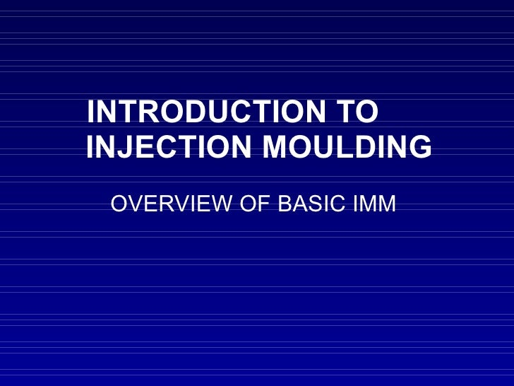 INTRODUCTION TO  INJECTION MOULDING OVERVIEW OF BASIC IMM
