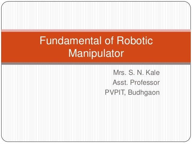 Mrs. S. N. Kale Asst. Professor PVPIT, Budhgaon Fundamental of Robotic Manipulator