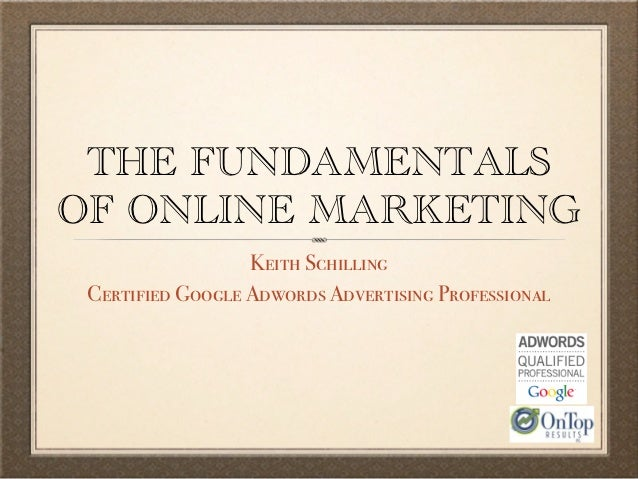 THE FUNDAMENTALSOF ONLINE MARKETING                  Keith Schilling Certified Google Adwords Advertising Professional