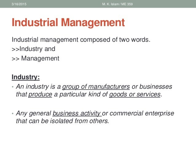 industrial management Industrial management, as a field of business administration, studies the structure  and organization of industrial companies it comprises those fields of business.