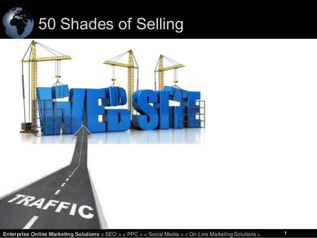50 Shades of Selling  1 Enterprise Online Marketing Solutions < SEO > < PPC > < Social Media > < On-Line Marketing Solutio...