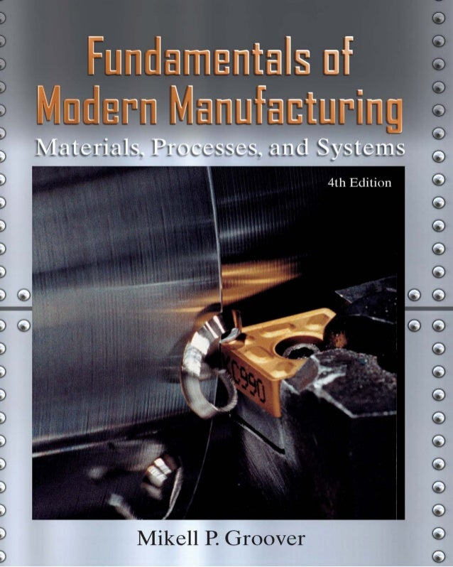 FUNDAMENTALS  OF MODERN  MANUFACTURING  Materials,Processes,andSystems  Fourth Edition  Mikell P. Groover  Professor of In...