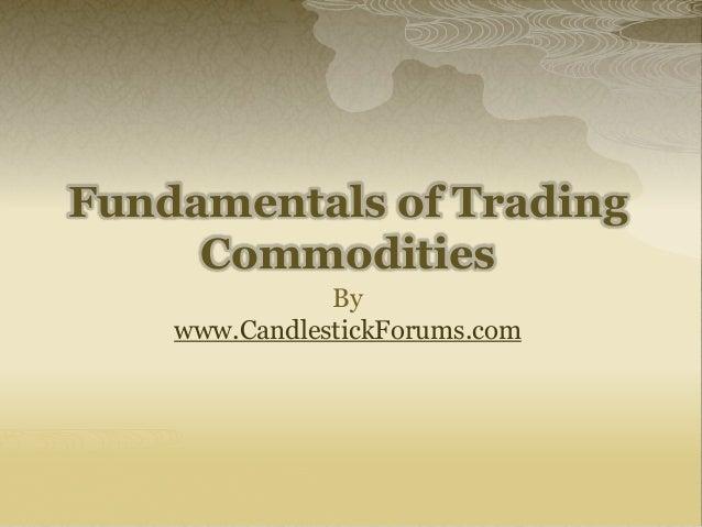 Fundamentals of TradingCommoditiesBywww.CandlestickForums.com