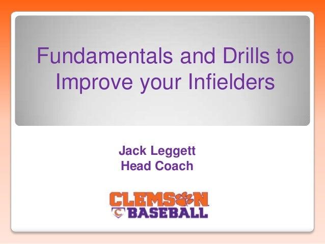 Fundamentals and Drills to Improve your Infielders Jack Leggett Head Coach