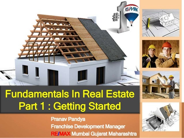 Fundamentals In Real Estate Part 1 : Getting Started Pranav Pandya Franchise Development Manager RE/MAX Mumbai Gujarat Mah...