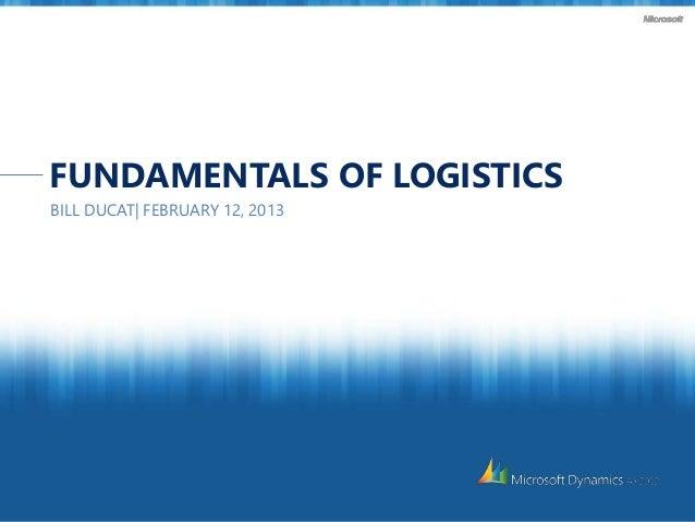 FUNDAMENTALS OF LOGISTICS BILL DUCAT| FEBRUARY 12, 2013