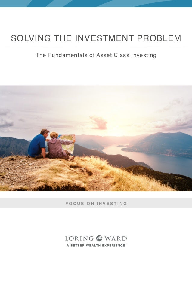 The Fundamentals of Asset Class Investing F O C U S O N I N V E S T I N G SOLVING THE INVESTMENT PROBLEM