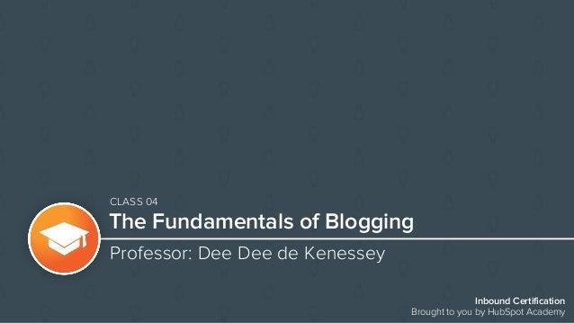 Inbound Certification Brought to you by HubSpot Academy The Fundamentals of Blogging Professor: Dee Dee de Kenessey CLASS ...