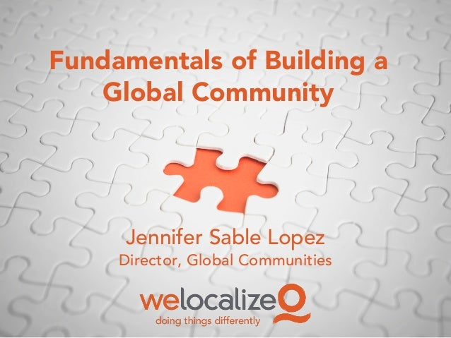 Fundamentals of Building a Global Community Jennifer Sable Lopez Director, Global Communities