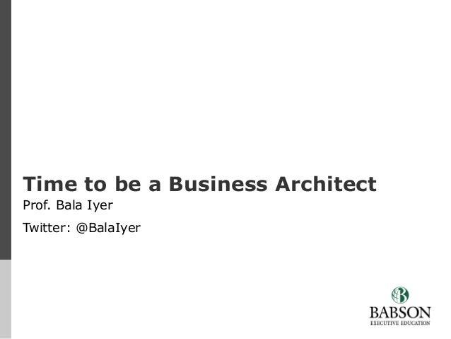 Time to be a Business Architect Prof. Bala Iyer Twitter: @BalaIyer