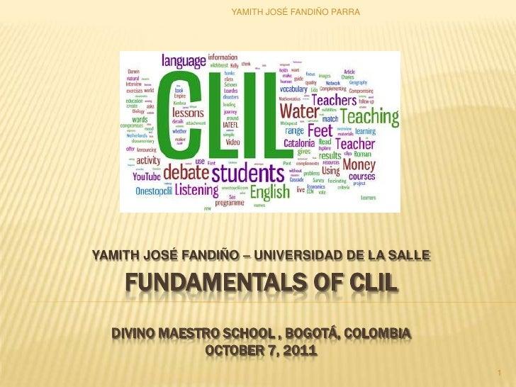 YAMITH JOSÉ FANDIÑO – UNIVERSIDAD DE LA SALLE<br />FUNDAMENTALS OF CLILDivino MAESTRO SCHOOL , bogotá, colombiaoctober7, 2...