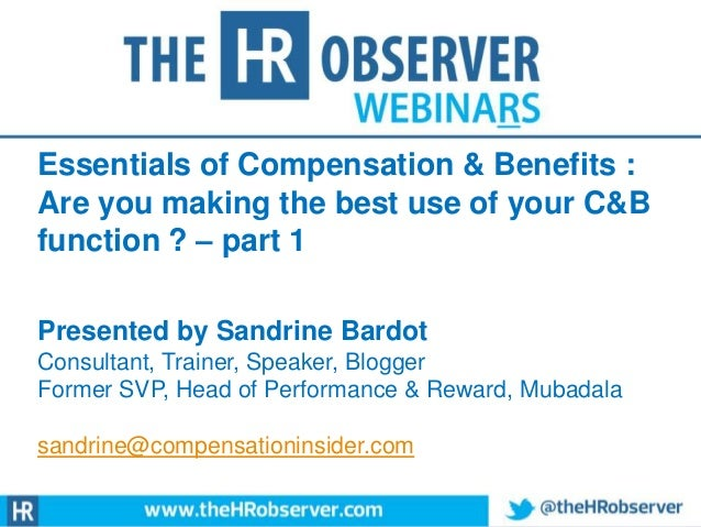 Essentials of Compensation & Benefits : Are you making the best use of your C&B function ? – part 1 Presented by Sandrine ...