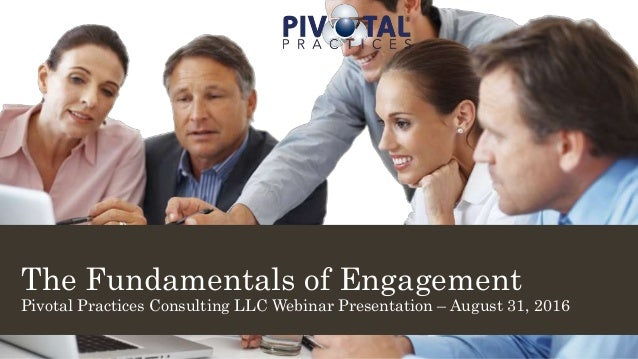 The Fundamentals of Engagement Pivotal Practices Consulting LLC Webinar Presentation – August 31, 2016