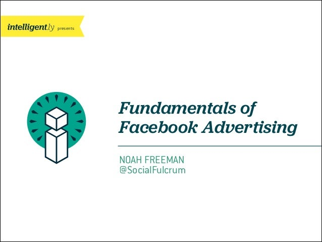 presents  Fundamentals of Facebook Advertising NOAH FREEMAN @SocialFulcrum