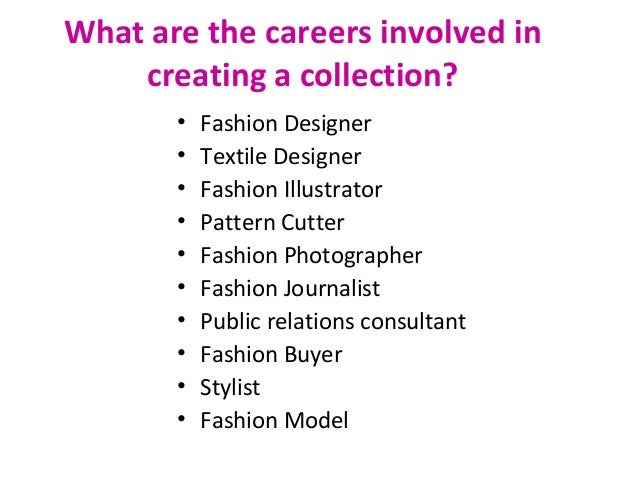 What are the careers involved in creating a collection? • Fashion Designer • Textile Designer • Fashion Illustrator • Patt...
