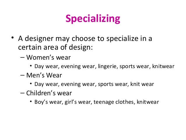 Specializing • A designer may choose to specialize in a certain area of design: – Women's wear • Day wear, evening wear, l...