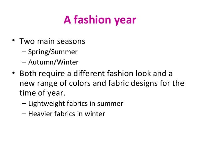 A fashion year • Two main seasons – Spring/Summer – Autumn/Winter • Both require a different fashion look and a new range ...
