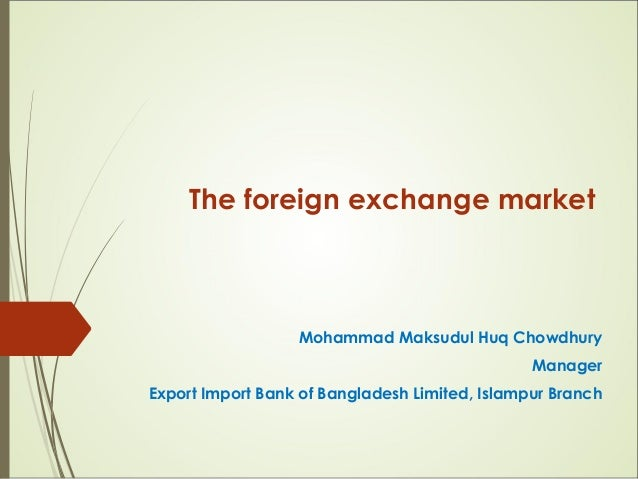 The foreign exchange market Mohammad Maksudul Huq Chowdhury Manager Export Import Bank of Bangladesh Limited, Islampur Bra...
