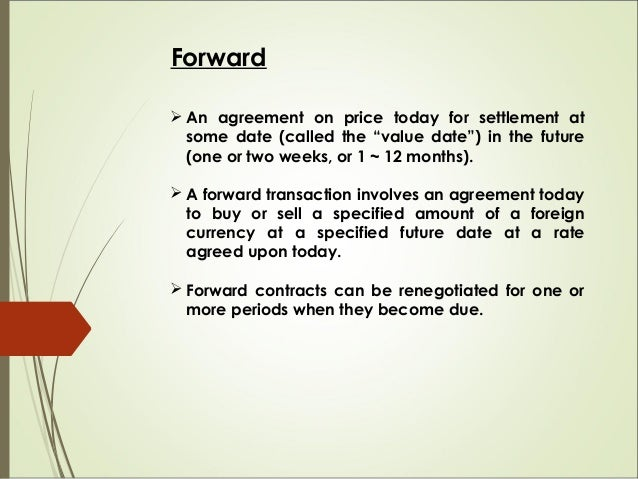 """Forward  An agreement on price today for settlement at some date (called the """"value date"""") in the future (one or two week..."""