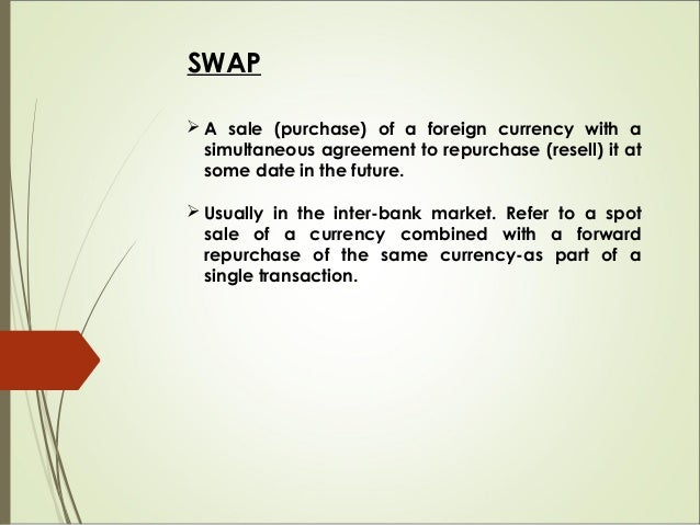 SWAP  A sale (purchase) of a foreign currency with a simultaneous agreement to repurchase (resell) it at some date in the...