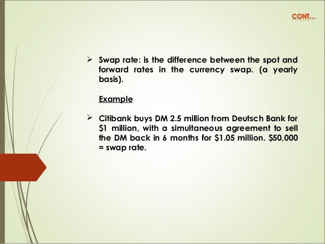  Swap rate: is the difference between the spot and forward rates in the currency swap. (a yearly basis). Example  Citiba...